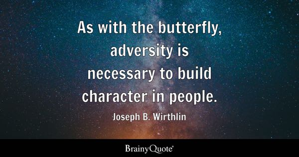 As with the butterfly, adversity is necessary to build character in people. - Joseph B. Wirthlin