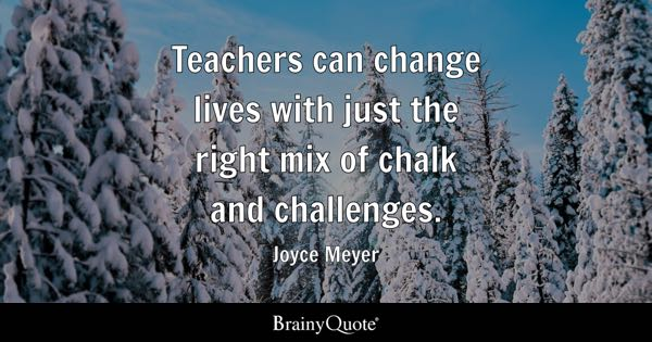 Teachers can change lives with just the right mix of chalk and challenges. - Joyce Meyer