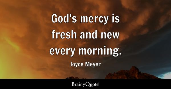 God's mercy is fresh and new every morning. - Joyce Meyer