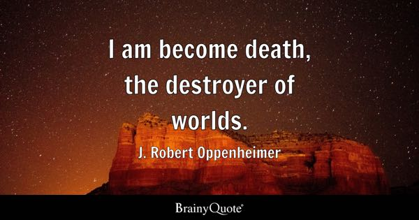 I am become death, the destroyer of worlds. - J. Robert Oppenheimer