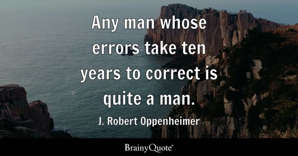 Any man whose errors take ten years to correct is quite a man. - J. Robert Oppenheimer