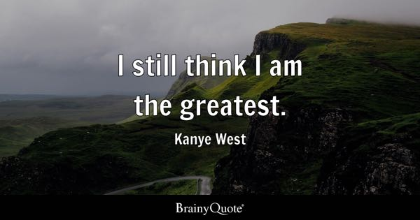I still think I am the greatest. - Kanye West