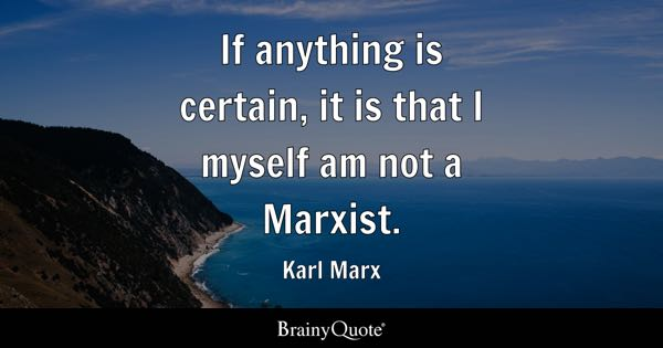 If anything is certain, it is that I myself am not a Marxist. - Karl Marx