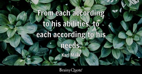 From each according to his abilities, to each according to his needs. - Karl Marx