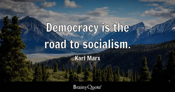 Democracy is the road to socialism. - Karl Marx