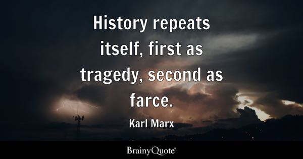 History repeats itself, first as tragedy, second as farce. - Karl Marx