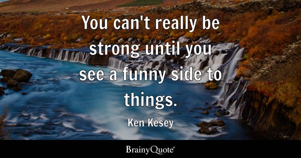 You can't really be strong until you see a funny side to things. - Ken Kesey