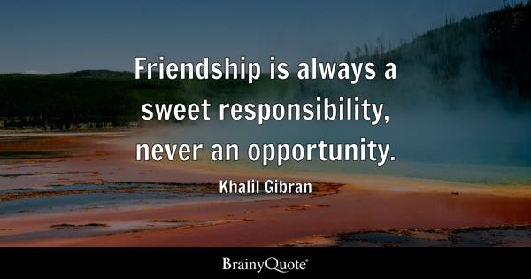 Friendship is always a sweet responsibility, never an opportunity. - Khalil Gibran