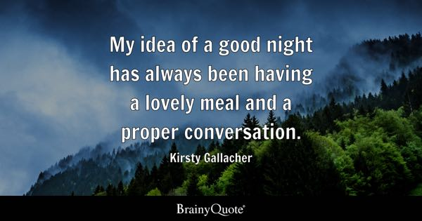 My idea of a good night has always been having a lovely meal and a proper conversation. - Kirsty Gallacher