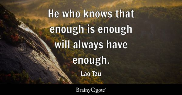 He who knows that enough is enough will always have enough. - Lao Tzu
