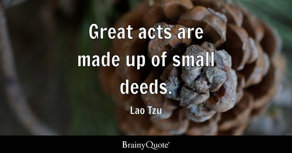 Great acts are made up of small deeds. - Lao Tzu