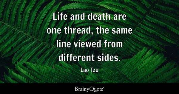 Life and death are one thread, the same line viewed from different sides. - Lao Tzu