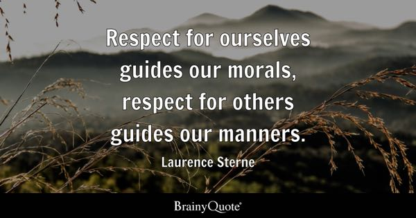 Respect for ourselves guides our morals, respect for others guides our manners. - Laurence Sterne
