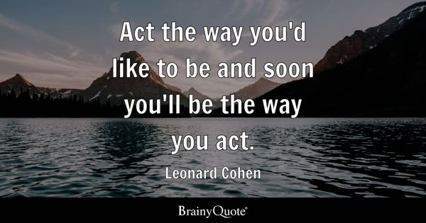 Act the way you'd like to be and soon you'll be the way you act. - Leonard Cohen
