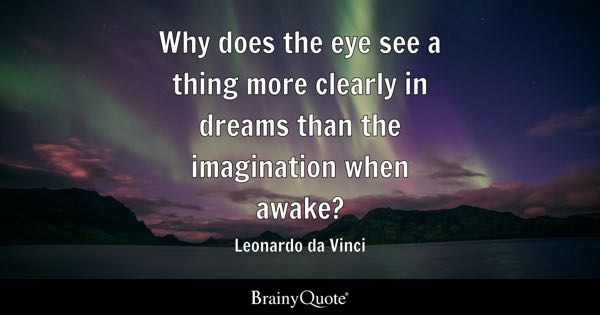 Why does the eye see a thing more clearly in dreams than the imagination when awake? - Leonardo da Vinci