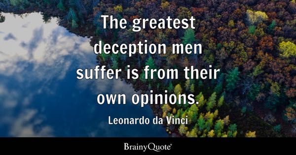 The greatest deception men suffer is from their own opinions. - Leonardo da Vinci