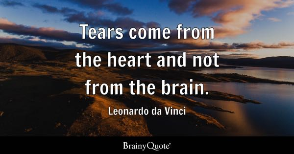 Tears come from the heart and not from the brain. - Leonardo da Vinci