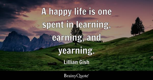 A happy life is one spent in learning, earning, and yearning. - Lillian Gish