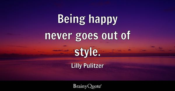 Being happy never goes out of style. - Lilly Pulitzer