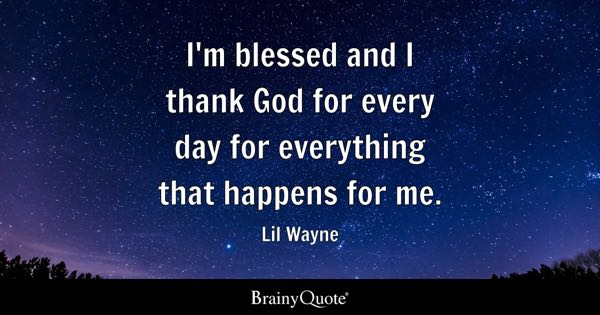 I'm blessed and I thank God for every day for everything that happens for me. - Lil Wayne