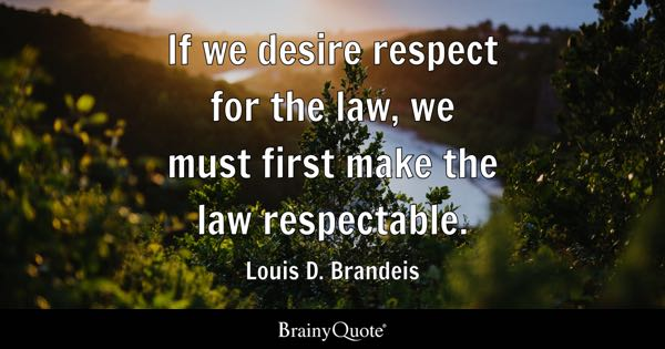 If we desire respect for the law, we must first make the law respectable. - Louis D. Brandeis