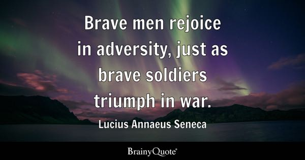 Brave men rejoice in adversity, just as brave soldiers triumph in war. - Lucius Annaeus Seneca