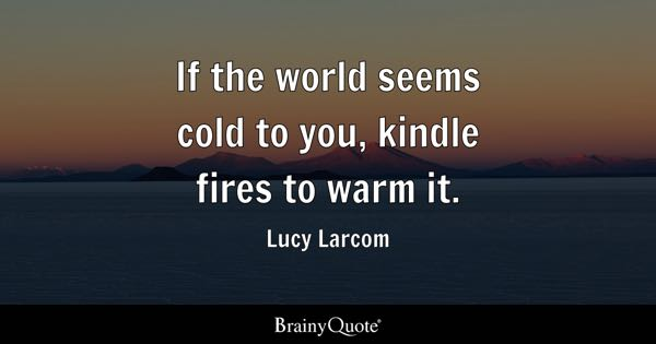 If the world seems cold to you, kindle fires to warm it. - Lucy Larcom