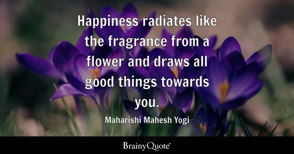 Happiness radiates like the fragrance from a flower and draws all good things towards you. - Maharishi Mahesh Yogi