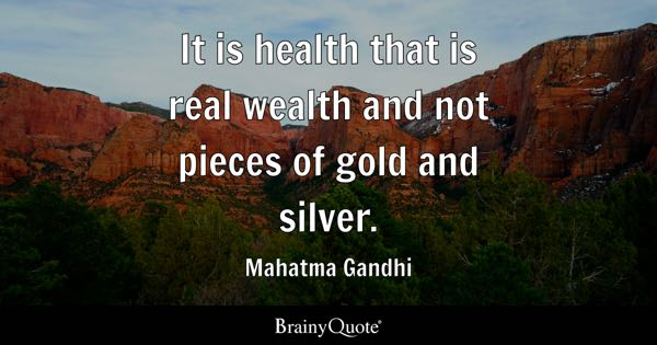 It is health that is real wealth and not pieces of gold and silver. - Mahatma Gandhi