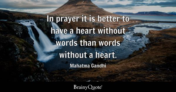 In prayer it is better to have a heart without words than words without a heart. - Mahatma Gandhi