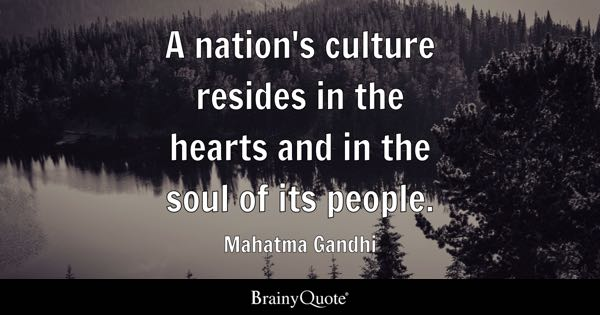 A nation's culture resides in the hearts and in the soul of its people. - Mahatma Gandhi