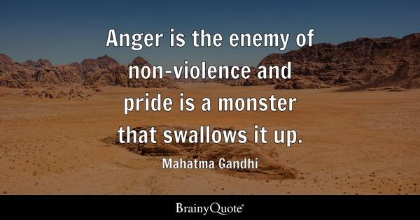 Anger is the enemy of non-violence and pride is a monster that swallows it up. - Mahatma Gandhi