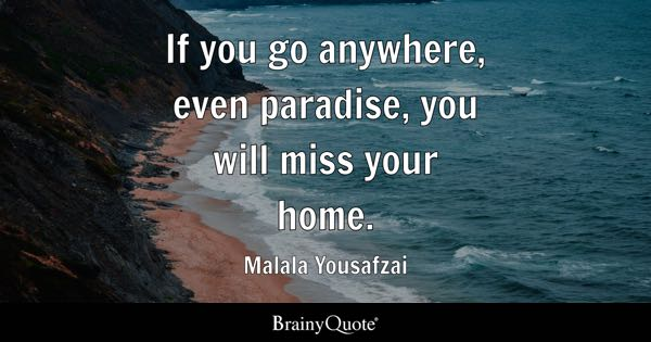 If you go anywhere, even paradise, you will miss your home. - Malala Yousafzai