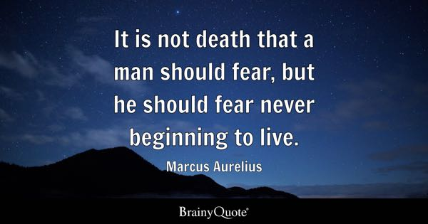 It is not death that a man should fear, but he should fear never beginning to live. - Marcus Aurelius