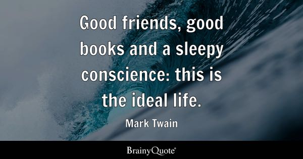 Good friends, good books and a sleepy conscience: this is the ideal life. - Mark Twain