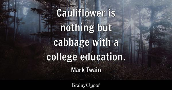 Cauliflower is nothing but cabbage with a college education. - Mark Twain