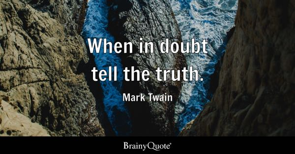 When in doubt tell the truth. - Mark Twain