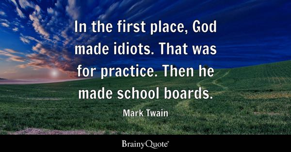 In the first place, God made idiots. That was for practice. Then he made school boards. - Mark Twain