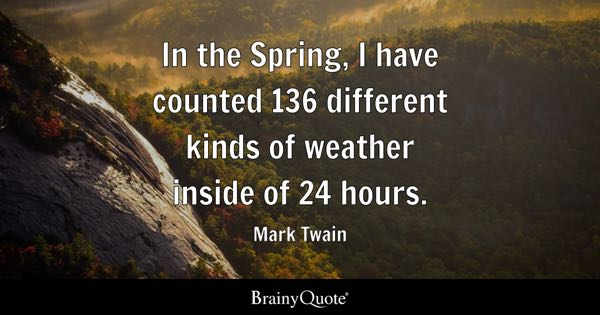 In the Spring, I have counted 136 different kinds of weather inside of 24 hours. - Mark Twain