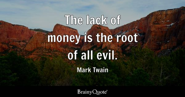 The lack of money is the root of all evil. - Mark Twain