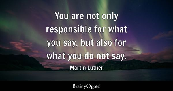 You are not only responsible for what you say, but also for what you do not say. - Martin Luther