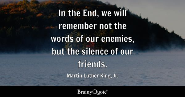 In the End, we will remember not the words of our enemies, but the silence of our friends. - Martin Luther King, Jr.