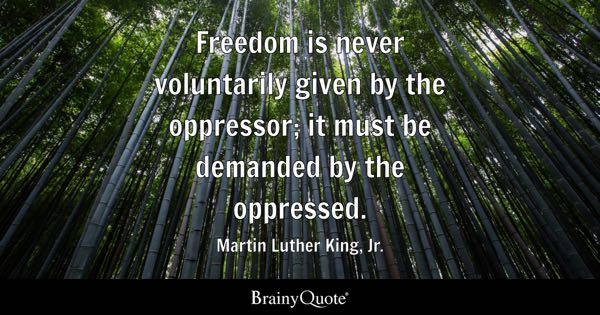 Freedom is never voluntarily given by the oppressor; it must be demanded by the oppressed. - Martin Luther King, Jr.