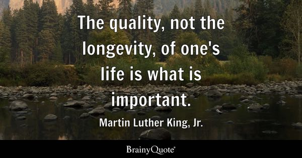 The quality, not the longevity, of one's life is what is important. - Martin Luther King, Jr.