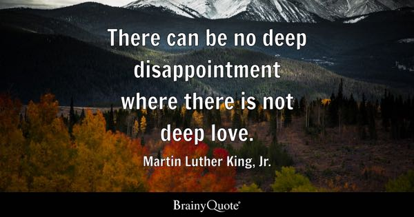 There can be no deep disappointment where there is not deep love. - Martin Luther King, Jr.
