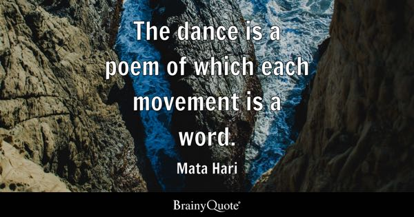 The dance is a poem of which each movement is a word. - Mata Hari