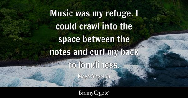 Music was my refuge. I could crawl into the space between the notes and curl my back to loneliness. - Maya Angelou