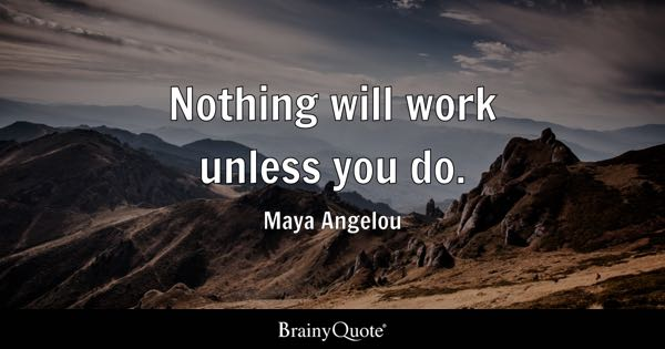 Nothing will work unless you do. - Maya Angelou