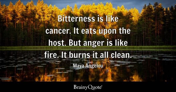 Bitterness is like cancer. It eats upon the host. But anger is like fire. It burns it all clean. - Maya Angelou