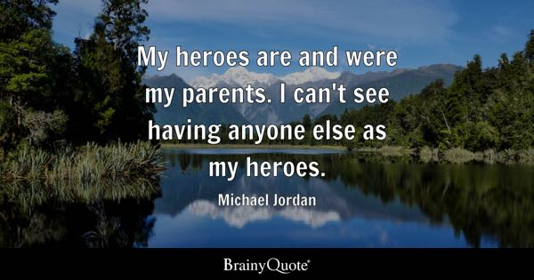 My heroes are and were my parents. I can't see having anyone else as my heroes. - Michael Jordan